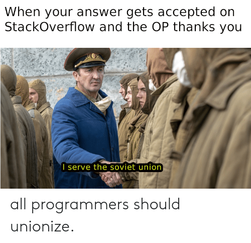 Soviet: When your answer gets accepted on  StackOverflow and the OP thanks you  I serve the soviet union all programmers should unionize.