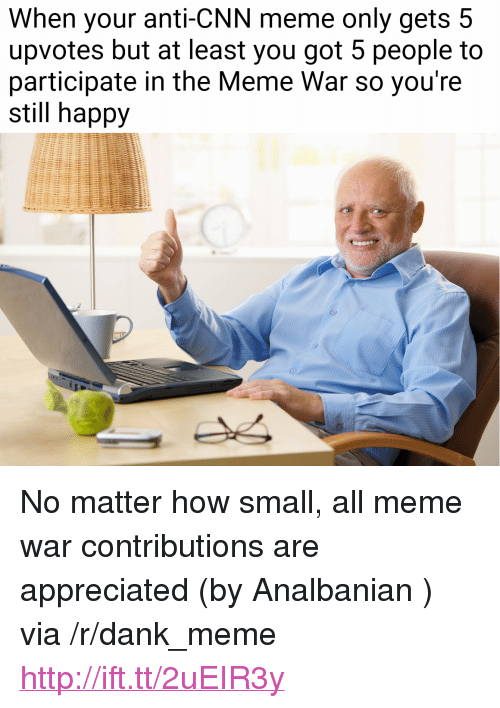 "cnn.com, Dank, and Meme: When your anti-CNN meme only gets 5  upvotes but at least you got 5 people to  participate in the Meme War so you're  still happy <p>No matter how small, all meme war contributions are appreciated (by Analbanian ) via /r/dank_meme <a href=""http://ift.tt/2uEIR3y"">http://ift.tt/2uEIR3y</a></p>"