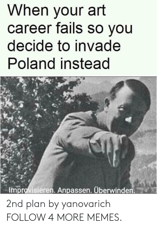 Dank, Memes, and Reddit: When your art  career fails so you  decide to invade  Poland instead  Improvisieren. Anpassen. Überwinden. 2nd plan by yanovarich FOLLOW 4 MORE MEMES.