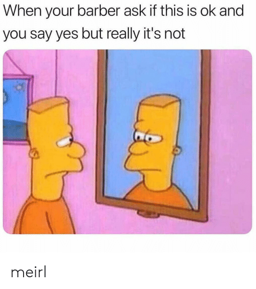 say yes: When your barber ask if this is ok and  you say yes but really it's not meirl