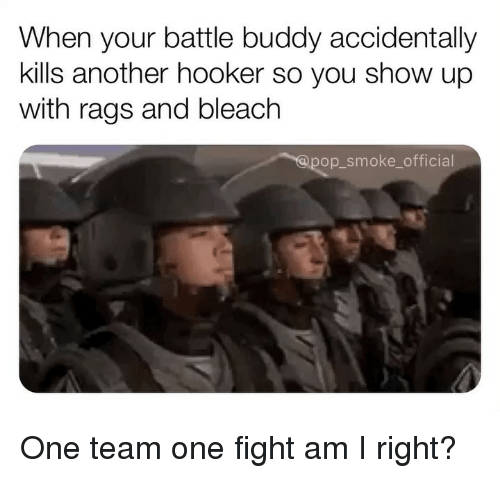 Hookers, Memes, and Bleach: When your battle buddy accidentally  kills another hooker so you show up  with rags and bleach  op smoke_official One team one fight am I right?