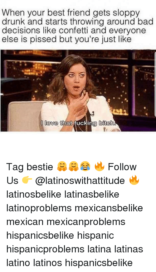 Bad Decisions: When your best friend gets sloppy  drunk and starts throwing around bad  decisions like confetti and everyone  else is pissed but you're just like  love that fucking biteh  fe Tag bestie 🤗🤗😂 🔥 Follow Us 👉 @latinoswithattitude 🔥 latinosbelike latinasbelike latinoproblems mexicansbelike mexican mexicanproblems hispanicsbelike hispanic hispanicproblems latina latinas latino latinos hispanicsbelike