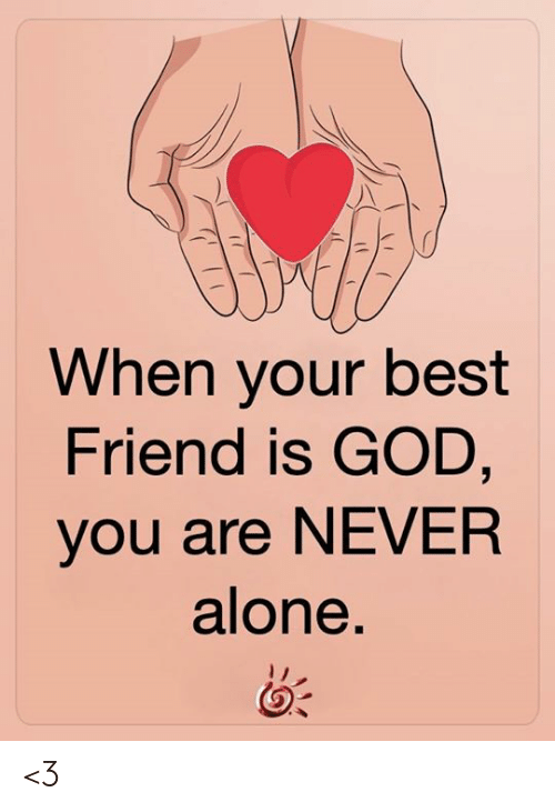 Being Alone, Best Friend, and God: When your best  Friend is GOD,  you are NEVER  alone. <3