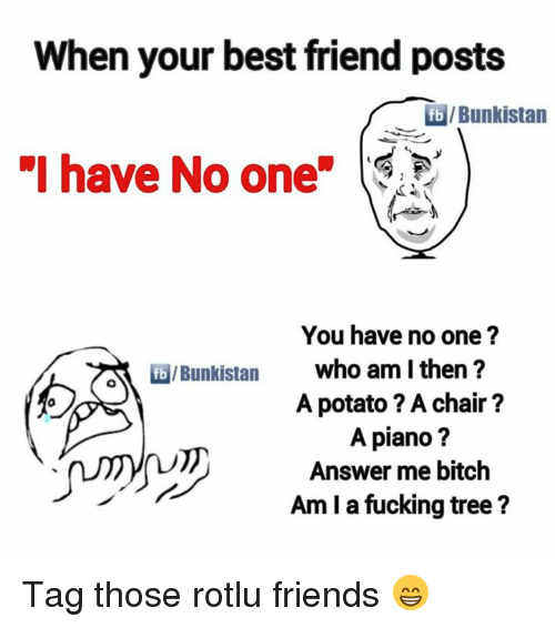 """Potatoing: When your best friend posts  Bunkistan  """"I have No one  You have no one?  who am I then?  A potato ? A chair?  A piano?  Answer me bitch  Am I a fucking tree? Tag those rotlu friends 😁"""
