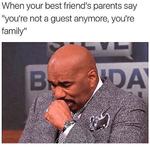 """Family, Friends, and Memes: When your best friend's parents say  """"you're not a guest anymore, you're  family"""""""