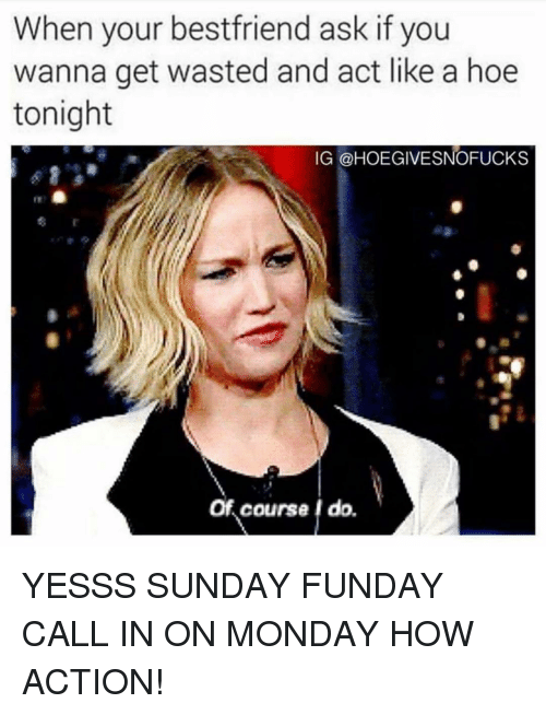 yesss: When your bestfriend ask if you  wanna get wasted and act like a hoe  tonight  IG @HOEGIVESNOFUCKS  Of course I do. YESSS SUNDAY FUNDAY CALL IN ON MONDAY HOW ACTION!