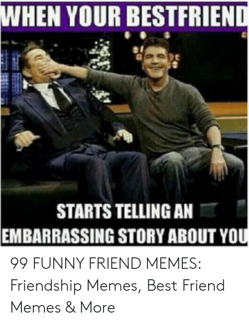 Best Friend, Funny, and Memes: WHEN YOUR BESTFRIEND  STARTS TELLING AN  EMBARRASSING STORY ABOUT YOU 99 FUNNY FRIEND MEMES: Friendship Memes, Best Friend Memes & More