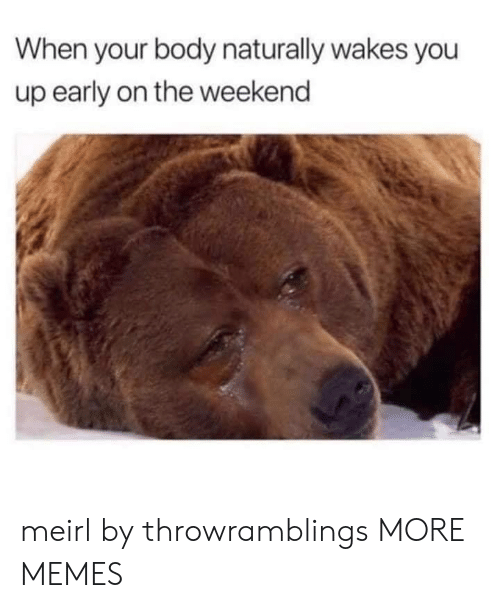 The Weekend: When your body naturally wakes you  up early on the weekend meirl by throwramblings MORE MEMES