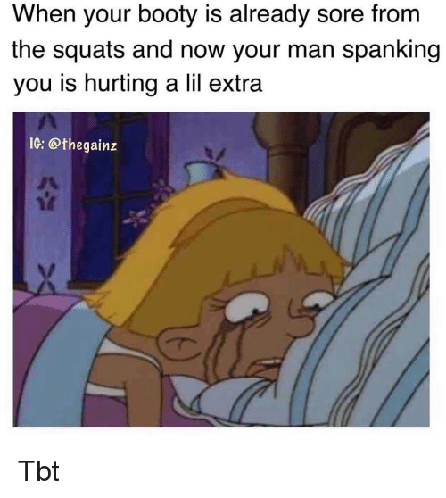 spanking: When your booty is already sore from  the squats and now your man spanking  you is hurting a lil extra  10: @thegainz Tbt
