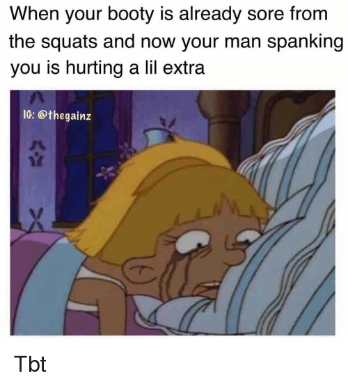 Booty, Memes, and Tbt: When your booty is already sore from  the squats and now your man spanking  you is hurting a lil extra  IG: @thegainz Tbt