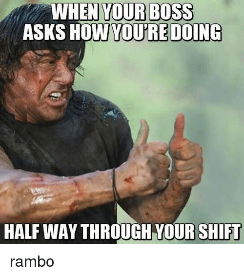 Rambo: WHEN YOUR BOSS  ASKS HOW  YOU'RE DOING  HALF WAY THROUGH YOUR SHIFU rambo