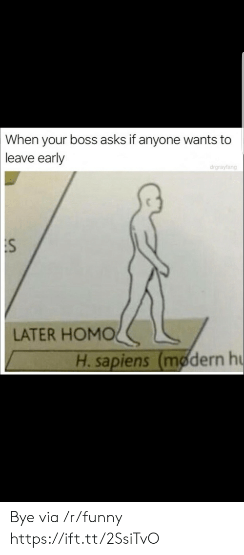 Leave Early: When  your boss asks if anyone wants to  leave early  drgrayfang  :S  LATER HOMOく  H. sapiens (modern h Bye via /r/funny https://ift.tt/2SsiTvO
