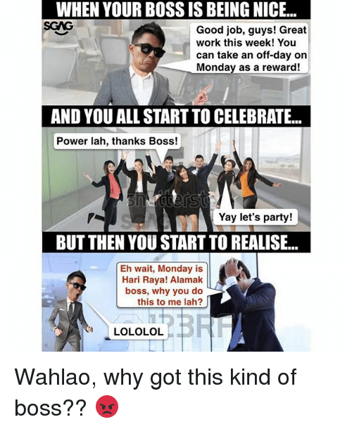 lololol: WHEN YOUR BOSS IS BEING NICE...  SGAG  WHEN  YOUR  BOSS  IS  BEING  NICE...  Good job, guys! Great  work this week! You  can take an off-day on  Monday as a reward!  AND YOU ALL START TO CELEBRATE...  Power lah, thanks Boss!  Yay let's party!  BUT THEN YOU START TO REALISE...  Eh wait, Monday is  Hari Raya! Alamak  boss, why you do  this to me lah?  LOLOLOL Wahlao, why got this kind of boss?? 😡