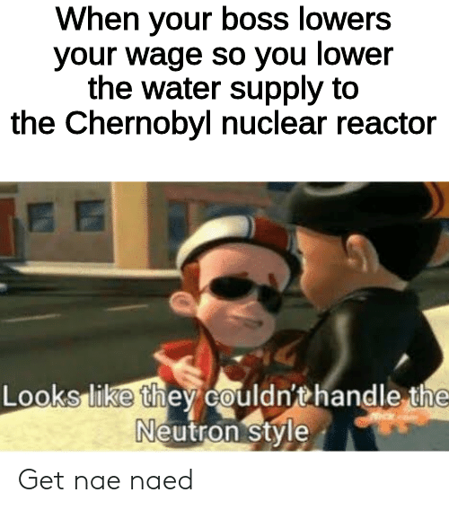 neutron: When your boss lowers  your wage so you lower  the water supply to  the Chernobyl nuclear reactor  Looks like they couldn'thandle the  Neutron style Get nae naed