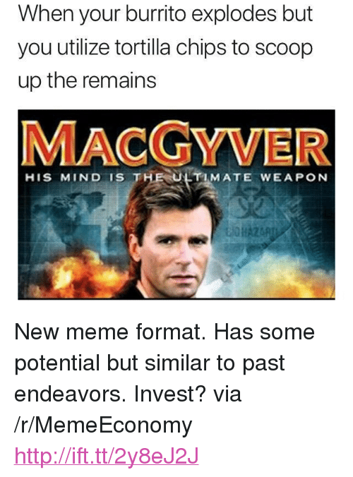 """utilize: When your burrito explodes but  you utilize tortilla chips to scoop  up the remains  MACGYVER  HIS MIND IS THE ULTIMATE WEAPON <p>New meme format. Has some potential but similar to past endeavors. Invest? via /r/MemeEconomy <a href=""""http://ift.tt/2y8eJ2J"""">http://ift.tt/2y8eJ2J</a></p>"""