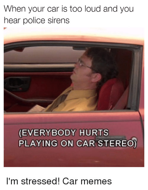 everybody hurts: When your car is too loud and you  hear police sirens  EVERYBODY HURTS  PLAYING ON CAR STEREO) I'm stressed! Car memes
