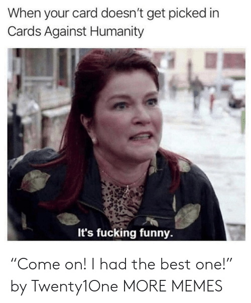"""Cards Against: When your card doesn't get picked in  Cards Against Humanity  It's fucking funny. """"Come on! I had the best one!"""" by Twenty1One MORE MEMES"""