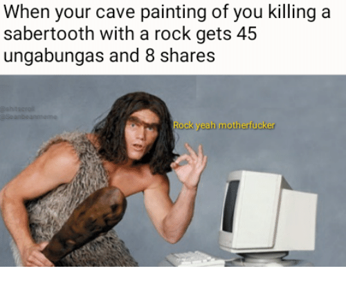 sabertooth: When your cave painting of you killing a  sabertooth with a rock gets 45  ungabungas and 8 shares  Rock yeah motherfucker
