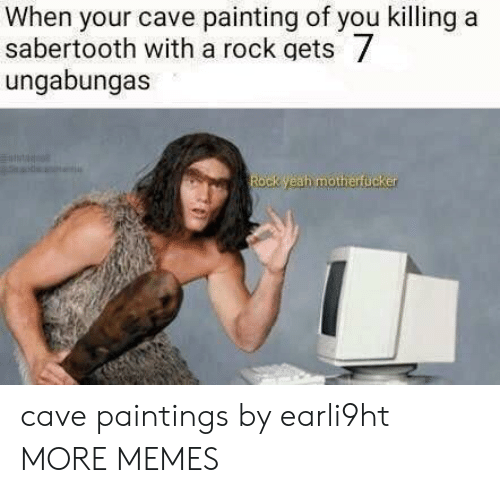 sabertooth: When your cave painting of you killing a  sabertooth with a rock gets  ungabungas  Rock yeah motherfucker cave paintings by earli9ht MORE MEMES