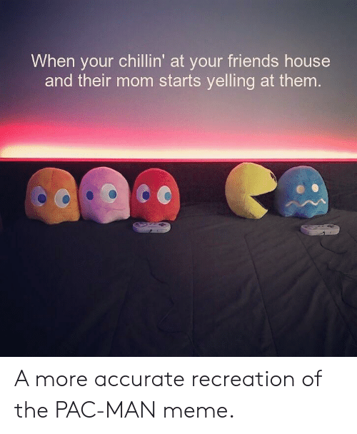 pac: When your chillin' at your friends house  and their mom starts yelling at them A more accurate recreation of the PAC-MAN meme.