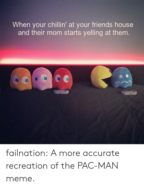 pac: When your chillin' at your friends house  and their mom starts yelling at them failnation:  A more accurate recreation of the PAC-MAN meme.