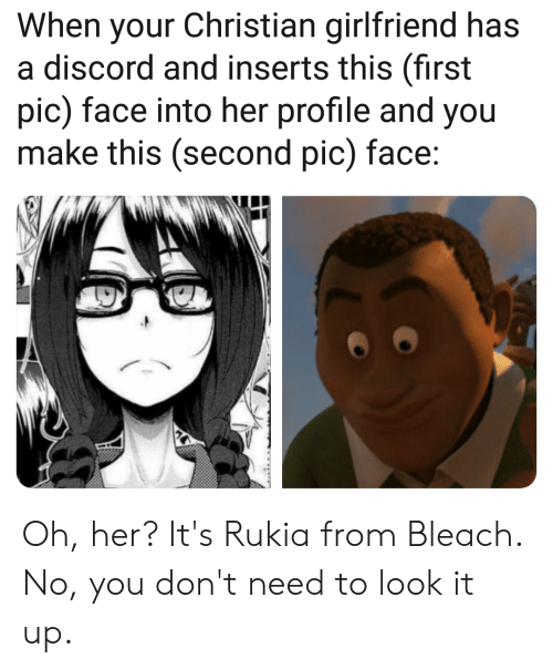 Anime, Bleach, and Girlfriend: When your Christian girlfriend has  discord and inserts this (first  pic) face into her profile and you  make this (second pic) face: Oh, her? It's Rukia from Bleach. No, you don't need to look it up.