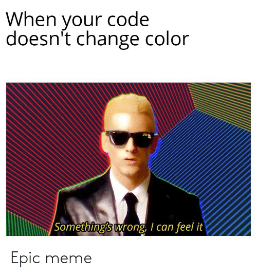 color: When your code  doesn't change color  |Something's wrong, I can feel it Epic meme
