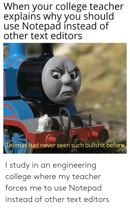 Engineering: When your college teacher  explains why you should  use Notepad instead of  other text editors  Thomas had never seen such bullshit before I study in an engineering college where my teacher forces me to use Notepad instead of other text editors