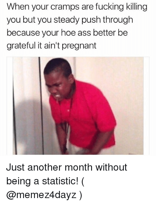 Statistic: When your cramps are fucking killing  you but you steady push through  because your hoe ass better be  grateful it ain't pregnant Just another month without being a statistic! ( @memez4dayz )