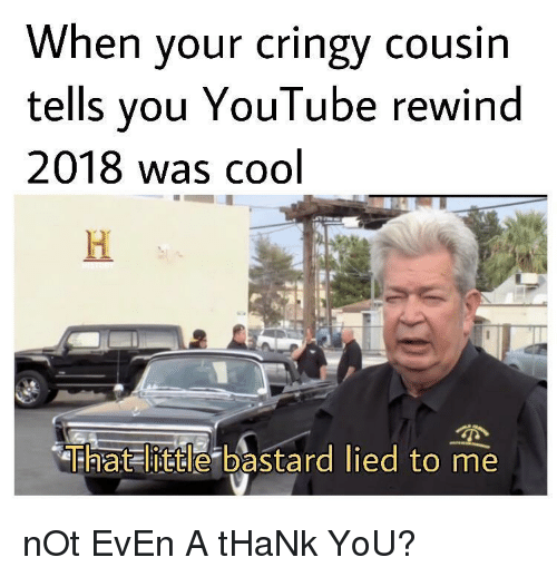 Cringy: When your cringy cousin  tells you YouTube rewind  2018 was cool  That little bastard lied to me nOt EvEn A tHaNk YoU?