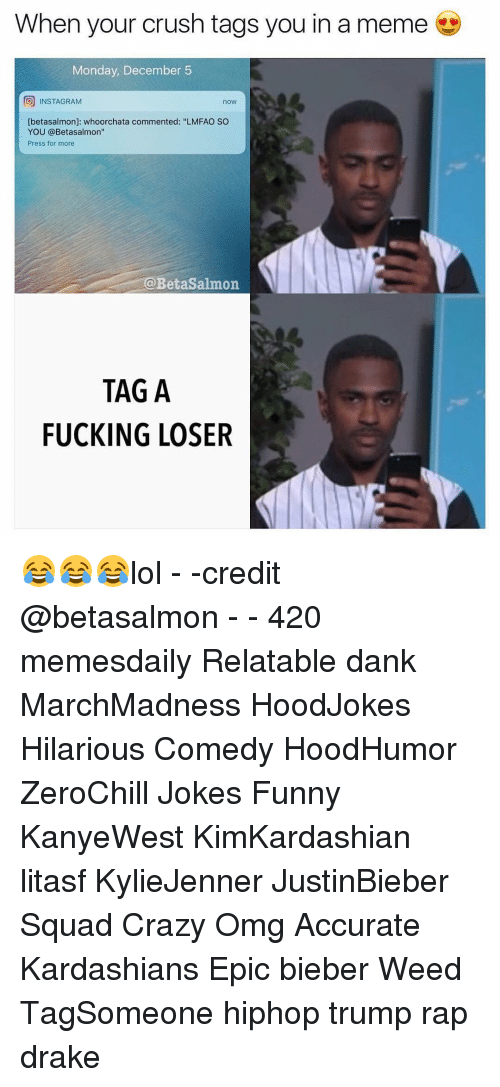 """Relaters: When your crush tags you in a meme  Monday, December 5  O INSTAGRAM  now  [betasalmon]: whoorchata commented: """"LMFAO SO  YOU @Betasalmon""""  Press for more  ia Betasalmon  TAG A  FUCKING LOSER 😂😂😂lol - -credit @betasalmon - - 420 memesdaily Relatable dank MarchMadness HoodJokes Hilarious Comedy HoodHumor ZeroChill Jokes Funny KanyeWest KimKardashian litasf KylieJenner JustinBieber Squad Crazy Omg Accurate Kardashians Epic bieber Weed TagSomeone hiphop trump rap drake"""