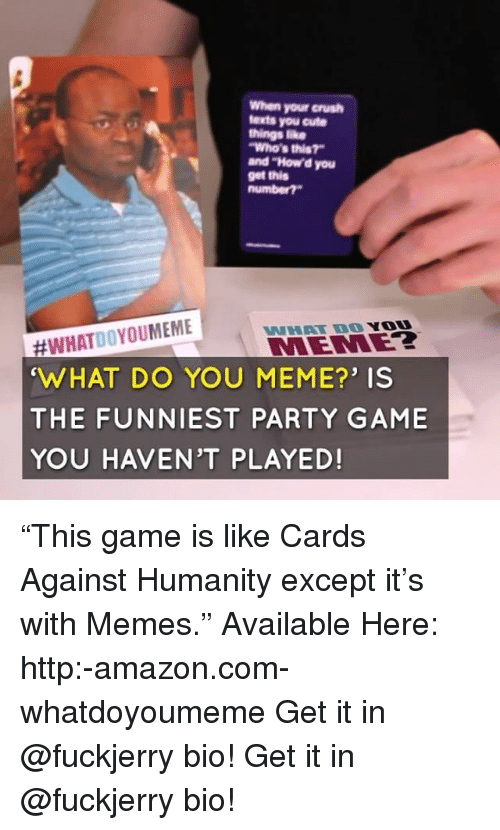 "Fuckjerry: When your crush  texts you cute  things ike  Who's this?  and ""How'd you  get this  #WHATDOYOUMEME  WHAT DO YOU MEME?' IS  THE FUNNIEST PARTY GAME  YOU HAVEN'T PLAYED!  WHAT DO YO  MEMEZ ""This game is like Cards Against Humanity except it's with Memes."" Available Here: http:-amazon.com-whatdoyoumeme Get it in @fuckjerry bio! Get it in @fuckjerry bio!"