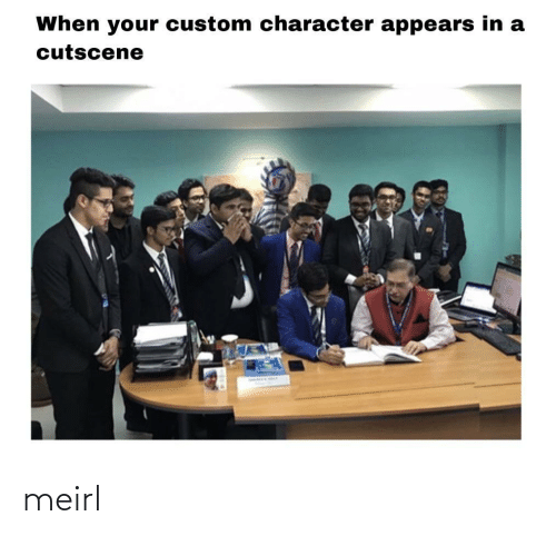 character: When your custom character appears in a  cutscene meirl