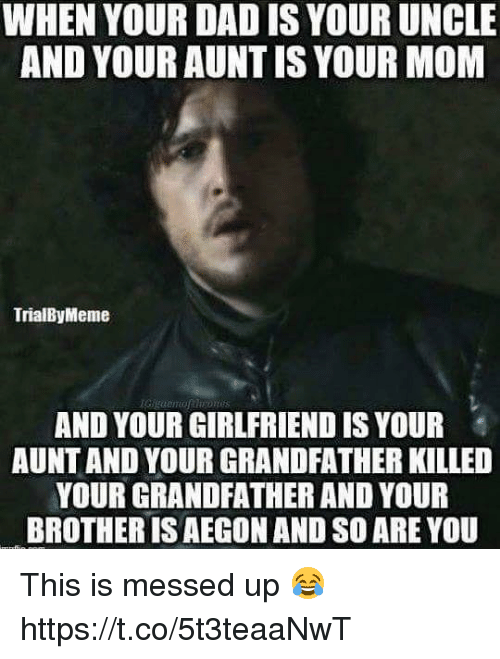 coeds: WHEN YOUR DAD IS YOUR UNCLE  AND YOUR AUNTIS YOUR MOM  TrialByMeme  AND YOUR GIRLFRIEND IS YOUR  AUNT AND YOUR GRANDFATHER KILLED  YOUR GRANDFATHER AND YOUR  BROTHER IS AEGON AND SO ARE YOU This is messed up 😂 https://t.co/5t3teaaNwT