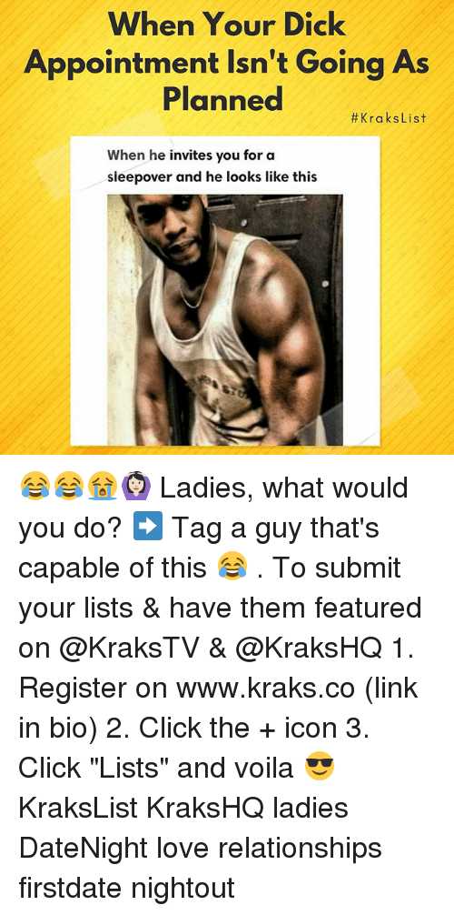"Click, Love, and Memes: When Your Dick  Appointment Isn't Going As  Planned  #KraksList  When he invites you for a  sleepover and he looks like this 😂😂😭🙆🏻 Ladies, what would you do? ➡️ Tag a guy that's capable of this 😂 . To submit your lists & have them featured on @KraksTV & @KraksHQ 1. Register on www.kraks.co (link in bio) 2. Click the + icon 3. Click ""Lists"" and voila 😎 KraksList KraksHQ ladies DateNight love relationships firstdate nightout"