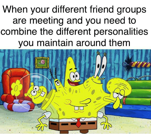 Friend, Combine, and Them: When your different friend groups  are meeting and you need to  combine the different personalities  you maintain around them  8