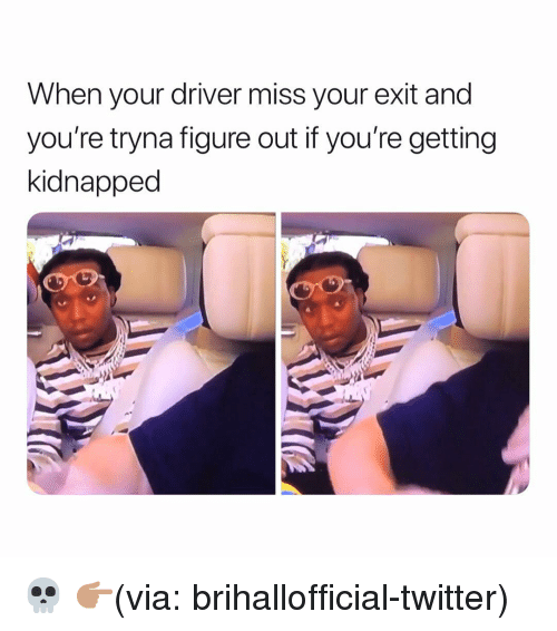 Funny, Twitter, and Via: When your driver miss your exit and  you're tryna figure out if you're getting  kidnapped 💀 👉🏽(via: brihallofficial-twitter)