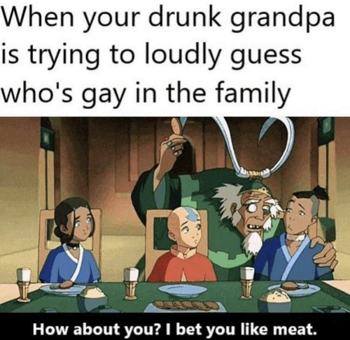 Drunk: When your drunk grandpa  is trying to loudly guess  who's gay in the family  How about you? I bet you like meat.