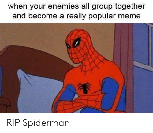Meme, Spiderman, and Enemies: when your enemies all group together  and become a really popular meme RIP Spiderman