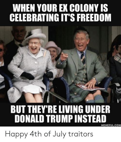 Donalds Trump: WHEN YOUR EX COLONY IS  CELEBRATING IT'S FREEDOM  BUT THEY'RE LIVING UNDER  DONALD TRUMP INSTEAD  MEMEFULCOM Happy 4th of July traitors