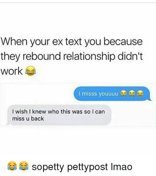 Memes, 🤖, and Miss: When your ex text you because  they rebound relationship didn't  work  I misss youuuu  I wish I knew who this was so I can  miss u back 😂😂 sopetty pettypost lmao