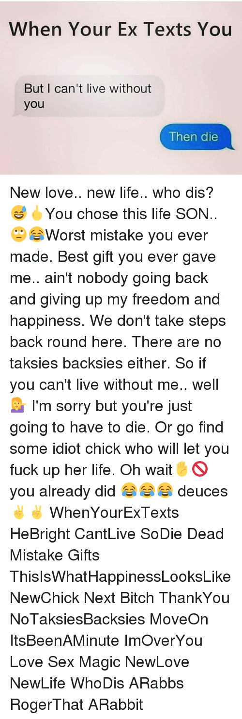Love Sexing: When Your Ex Texts You  But I can't live without  you  Then die New love.. new life.. who dis? 😅🖕You chose this life SON..🙄😂Worst mistake you ever made. Best gift you ever gave me.. ain't nobody going back and giving up my freedom and happiness. We don't take steps back round here. There are no taksies backsies either. So if you can't live without me.. well💁 I'm sorry but you're just going to have to die. Or go find some idiot chick who will let you fuck up her life. Oh wait✋🚫 you already did 😂😂😂 deuces ✌✌ WhenYourExTexts HeBright CantLive SoDie Dead Mistake Gifts ThisIsWhatHappinessLooksLike NewChick Next Bitch ThankYou NoTaksiesBacksies MoveOn ItsBeenAMinute ImOverYou Love Sex Magic NewLove NewLife WhoDis ARabbs RogerThat ARabbit