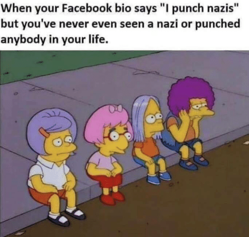 "Facebook, Life, and Never: When your Facebook bio says ""I punch nazis""  but you've never even seen a nazi or punched  anybody in your life."