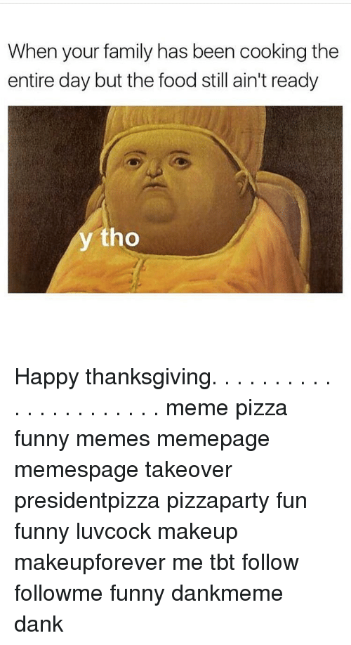 Memes, Tbt, and 🤖: When your family has been cooking the  entire day but the food still ain't ready  y tho Happy thanksgiving. . . . . . . . . . . . . . . . . . . . . . meme pizza funny memes memepage memespage takeover presidentpizza pizzaparty fun funny luvcock makeup makeupforever me tbt follow followme funny dankmeme dank