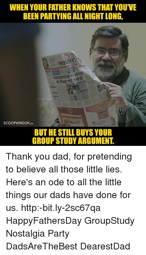 Dad, Memes, and Nostalgia: WHEN YOUR FATHER KNOWSTHAT YOU'VE  BEEN PARTYING ALLNIGHTLONG,  SCOOPWHOOPCoM  BUT HE STILL BUYS YOUR  GROUP STUDY ARGUMENT Thank you dad, for pretending to believe all those little lies. Here's an ode to all the little things our dads have done for us. http:-bit.ly-2sc67qa HappyFathersDay GroupStudy Nostalgia Party DadsAreTheBest DearestDad