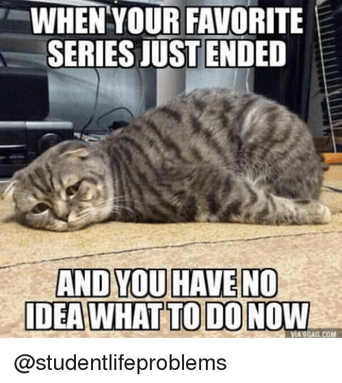 dea: WHEN YOUR FAVORITE  SERIES JUSTENDED  AND YOU HAVE NO  DEA WHAT TO DO NOW  VIA 9GAG.COM @studentlifeproblems