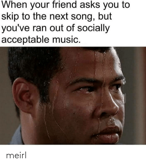 Skip: When your friend asks you to  skip to the next song, but  you've ran out of socially  acceptable music. meirl