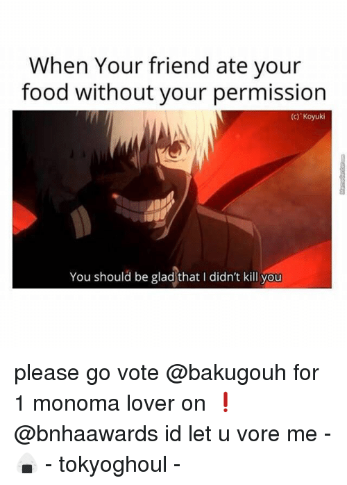 Gladded: When Your friend ate your  food without your permission  (c) Koyuki  You should be glad that I didn't kill you please go vote @bakugouh for 1 monoma lover on ❗️ @bnhaawards id let u vore me -🍙 - tokyoghoul -