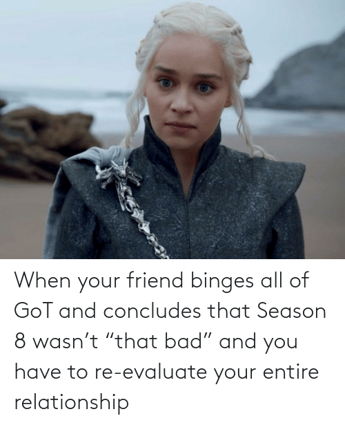 "When Your Friend: When your friend binges all of GoT and concludes that Season 8 wasn't ""that bad"" and you have to re-evaluate your entire relationship"