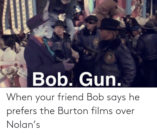 When Your Friend: When your friend Bob says he prefers the Burton films over Nolan's